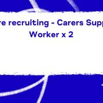 We're recruiting – Carers Support Worker x 2